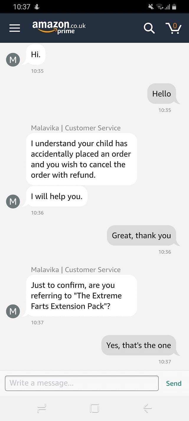 "Text - 10:37 & arull amazon.co.uk 7prime Hi. 10:35 Hello 10:35 Malavika | Customer Service I understand your child has accidentally placed an order and you wish to cancel the order with refund. I will help you. M 10:36 Great, thank you 10:36 Malavika | Customer Service Just to confirm, are you referring to ""The Extreme Farts Extension Pack""? 10:37 Yes, that's the one 10:37 Write a message... Send"