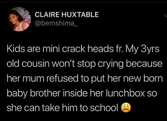 Text - CLAIRE HUXTABLE @bemshima_ Kids are mini crack heads fr. My 3yrs old cousin won't stop crying because her mum refused to put her new born baby brother inside her lunchbox o she can take him to school