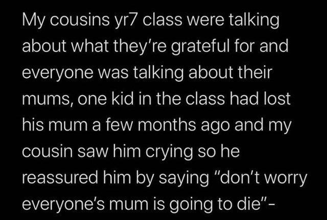 "Text - Text - My cousins yr7 class were talking about what they're grateful for and everyone was talking about their mums, one kid in the class had lost his mum a few months ago and my cousin saw him crying so he reassured him by saying ""don't worry everyone's mum is going to die""-"