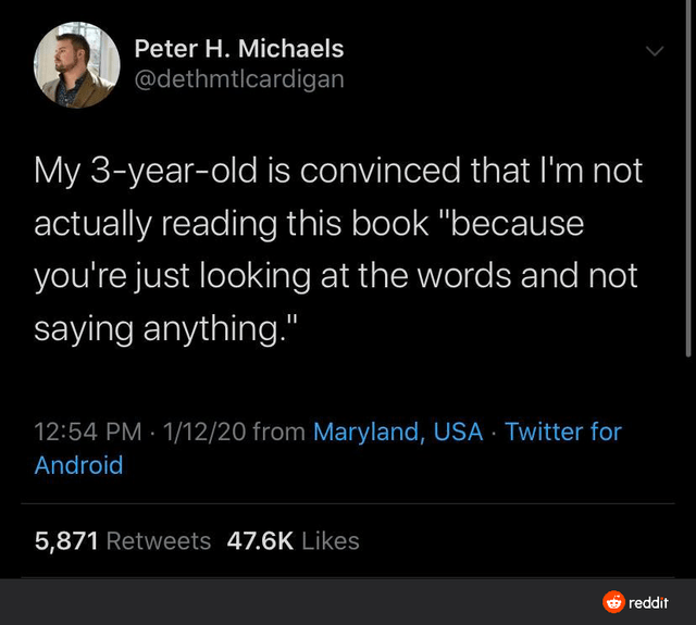"Text - Text - Peter H. Michaels @dethmtlcardigan My 3-year-old is convinced that I'm not actually reading this book ""because you're just looking at the words and not saying anything."" 12:54 PM · 1/12/20 from Maryland, USA Twitter for Android 5,871 Retweets 47.6K Likes reddit"