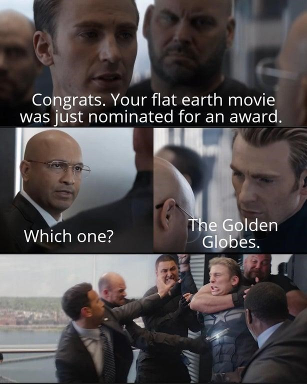 Facial expression - Congrats. Your flat earth movie was just nominated for an award. The Golden Globes. Which one?