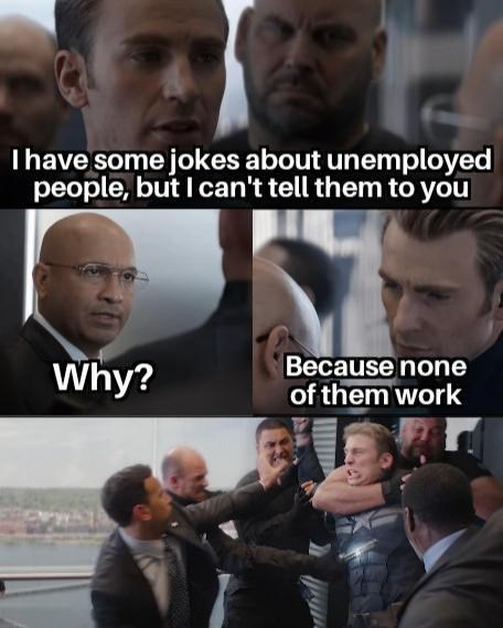 Facial expression - Ihave some jokes about unemployed people, but I can't tell them to you Because none of them work Why?