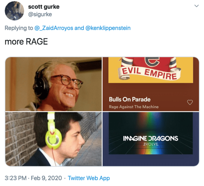 Text - scott gurke @sigurke Replying to @_ZaidArroyos and @kenklippenstein more RAGE EVIL EMPIRE Bulls On Parade Rage Against The Machine INAGINE DRAGONS Ενοινε 3:23 PM · Feb 9, 2020 · Twitter Web App