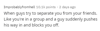 Text - Improbablyfromhell 10.1k points · 2 days ago When guys try to separate you from your friends. Like you're in a group and a guy suddenly pushes his way in and blocks you off.