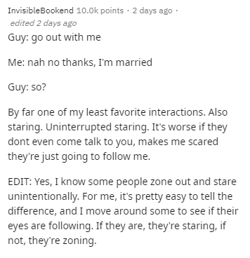 Text - InvisibleBookend 10.0k points · 2 days ago · edited 2 days ago Guy: go out with me Me: nah no thanks, I'm married Guy: so? By far one of my least favorite interactions. Also staring. Uninterrupted staring. It's worse if they dont even come talk to you, makes me scared they're just going to follow me. EDIT: Yes, I know some people zone out and stare unintentionally. For me, it's pretty easy to tell the difference, and I move around some to see if their eyes are following. If they are, they