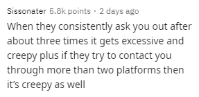 Text - Sissonater 5.8k points · 2 days ago When they consistently ask you out after about three times it gets excessive and creepy plus if they try to contact you through more than two platforms then it's creepy as well