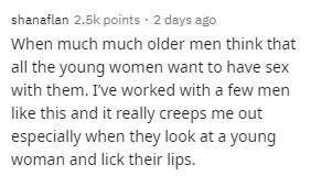 Text - shanaflan 2.5k points · 2 days ago When much much older men think that all the young women want to have sex with them. I've worked with a few men like this and it really creeps me out especially when they look at a young woman and lick their lips.