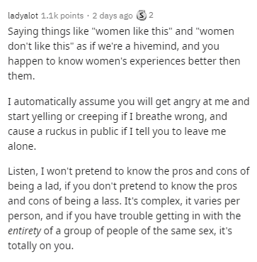 """Text - ladyalot 1.1k points ·2 days ago 32 Saying things like """"women like this"""" and """"women don't like this"""" as if we're a hivemind, and you happen to know women's experiences better then them. I automatically assume you will get angry at me and start yelling or creeping if I breathe wrong, and cause a ruckus in public if I tell you to leave me alone. Listen, I won't pretend to know the pros and cons of being a lad, if you don't pretend to know the pros and cons of being a lass. It's complex, it"""