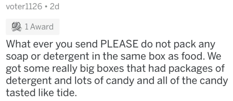 Text - voter1126 • 2d 1 Award What ever you send PLEASE do not pack any soap or detergent in the same box as food. We got some really big boxes that had packages of detergent and lots of candy and all of the candy tasted like tide.