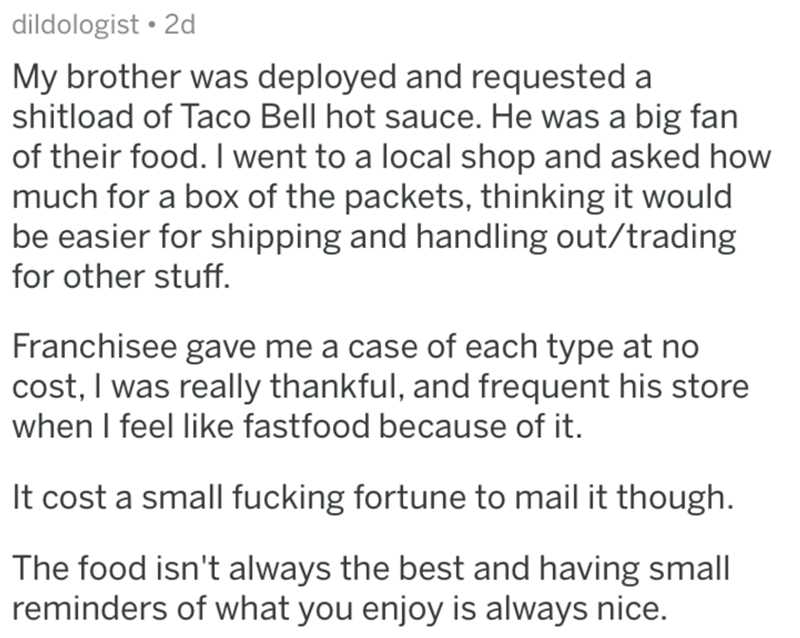 Text - dildologist • 2d My brother was deployed and requested a shitload of Taco Bell hot sauce. He was a big fan of their food. I went to a local shop and asked how much for a box of the packets, thinking it would be easier for shipping and handling out/trading for other stuff. Franchisee gave me a case of each type at no cost, I was really thankful, and frequent his store when I feel like fastfood because of it. It cost a small fucking fortune to mail it though. The food isn't always the best