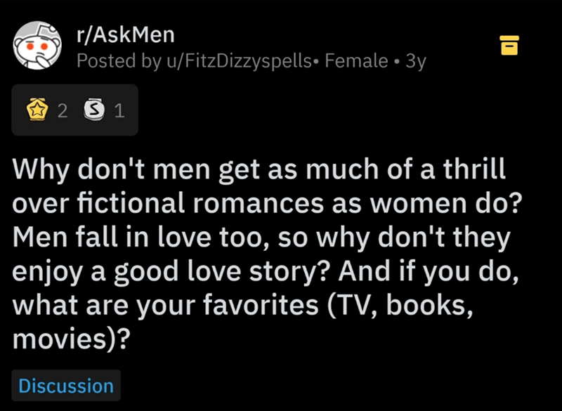 Text - r/AskMen Posted by u/FitzDizzyspells• Female • 3y Why don't men get as much of a thrill over fictional romances as women do? Men fall in love too, so why don't they enjoy a good love story? And if you do, what are your favorites (TV, books, movies)? Discussion