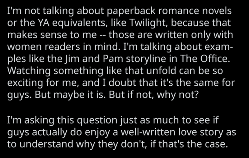Text - I'm not talking about paperback romance novels or the YA equivalents, like Twilight, because that makes sense to me -- those are written only with women readers in mind. I'm talking about exam- ples like the Jim and Pam storyline in The Office. Watching something like that unfold can be so exciting for me, and I doubt that it's the same for guys. But maybe it is. But if not, why not? I'm asking this question just as much to see if guys actually do enjoy a well-written love story as to und