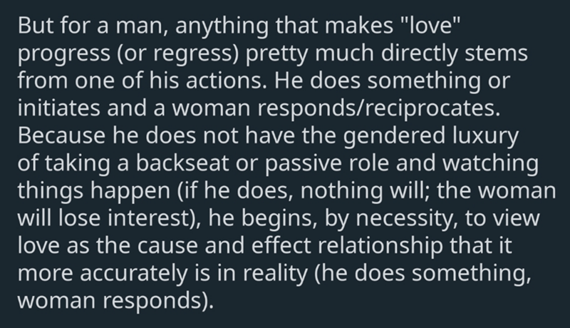 """Text - But for a man, anything that makes """"love"""" progress (or regress) pretty much directly stems from one of his actions. He does something or initiates and a woman responds/reciprocates. Because he does not have the gendered luxury of taking a backseat or passive role and watching things happen (if he does, nothing will; the woman will lose interest), he begins, by necessity, to view love as the cause and effect relationship that it more accurately is in reality (he does something, woman respo"""