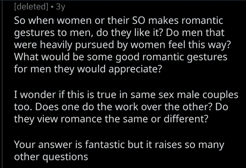 Text - [deleted] • 3y So when women or their SO makes romantic gestures to men, do they like it? Do men that were heavily pursued by women feel this way? What would be some good romantic gestures for men they would appreciate? I wonder if this is true in same sex male couples too. Does one do the work over the other? Do they view romance the same or different? Your answer is fantastic but it raises so many other questions