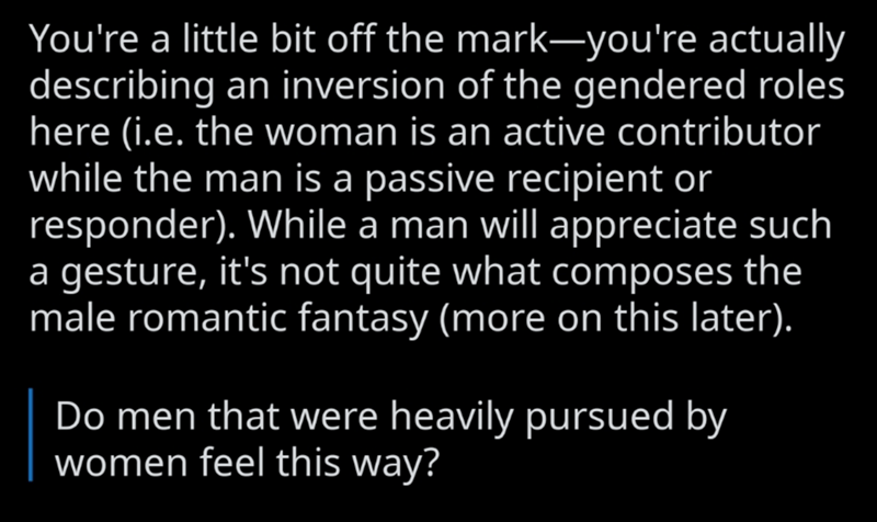 Text - You're a little bit off the mark-you're actually describing an inversion of the gendered roles here (i.e. the woman is an active contributor while the man is a passive recipient or responder). While a man will appreciate such a gesture, it's not quite what composes the male romantic fantasy (more on this later). Do men that were heavily pursued by women feel this way?