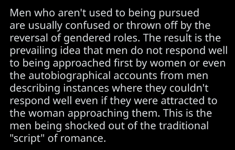 """Text - Men who aren't used to being pursued are usually confused or thrown off by the reversal of gendered roles. The result is the prevailing idea that men do not respond well to being approached first by women or even the autobiographical accounts from men describing instances where they couldn't respond well even if they were attracted to the woman approaching them. This is the men being shocked out of the traditional """"script"""" of romance."""
