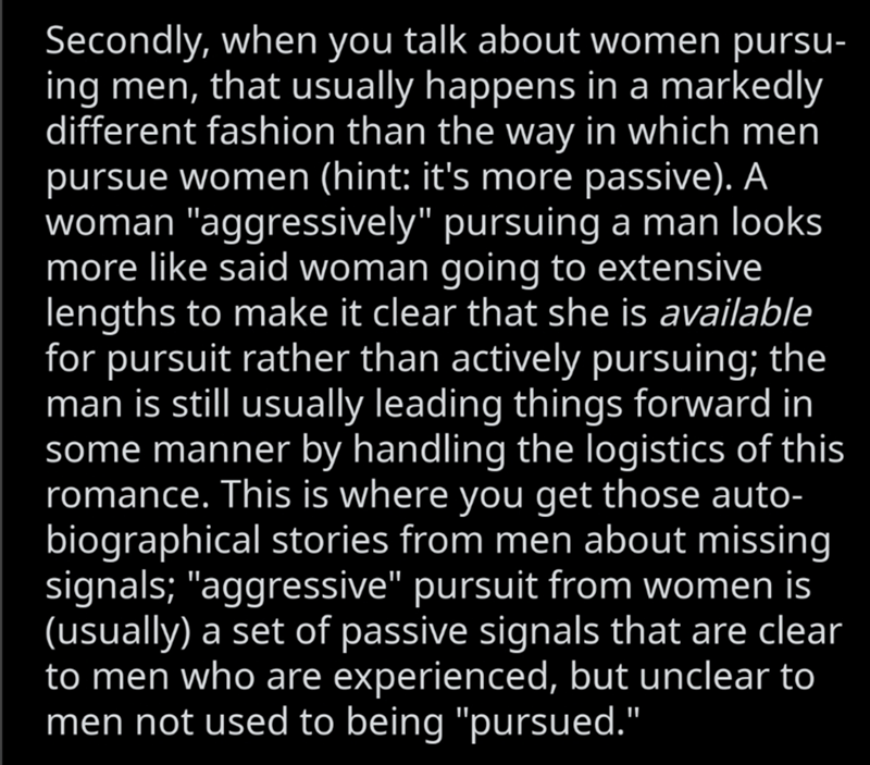 """Text - Text - Secondly, when you talk about women pursu- ing men, that usually happens in a markedly different fashion than the way in which men pursue women (hint: it's more passive). A woman """"aggressively"""" pursuing a man looks more like said woman going to extensive lengths to make it clear that she is available for pursuit rather than actively pursuing; the man is still usually leading things forward in some manner by handling the logistics of this romance. This is where you get those auto- b"""