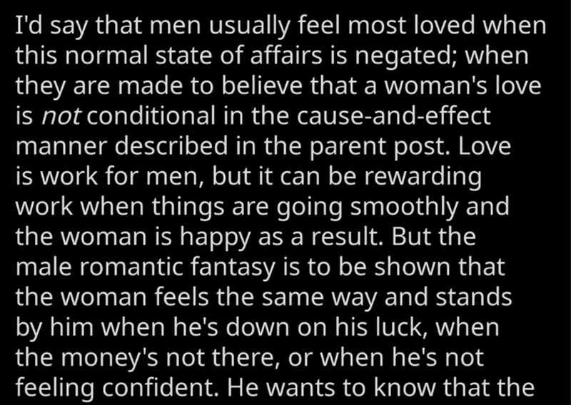 Text - I'd say that men usually feel most loved when this normal state of affairs is negated; when they are made to believe that a woman's love is not conditional in the cause-and-effect manner described in the parent post. Love is work for men, but it can be rewarding work when things are going smoothly and the woman is happy as a result. But the male romantic fantasy is to be shown that the woman feels the same way and stands by him when he's down on his luck, when the money's not there, or wh
