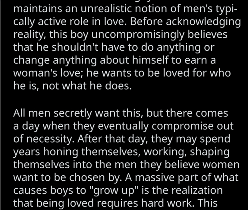 Text - Text - maintains an unrealistic notion of men's typi- cally active role in love. Before acknowledging reality, this boy uncompromisingly believes that he shouldn't have to do anything or change anything about himself to earn a woman's love; he wants to be loved for who he is, not what he does. All men secretly want this, but there comes a day when they eventually compromise out of necessity. After that day, they may spend years honing themselves, working, shaping themselves into the men t