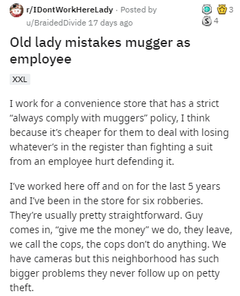 "Text - r/IDontWorkHereLady · Posted by u/BraidedDivide 17 days ago Old lady mistakes mugger as employee XXL I work for a convenience store that has a strict ""always comply with muggers"" policy, I think because it's cheaper for them to deal with losing whatever's in the register than fighting a suit from an employee hurt defending it. I've worked here off and on for the last 5 years and I've been in the store for six robberies. They're usually pretty straightforward. Guy comes in, ""give me the mo"