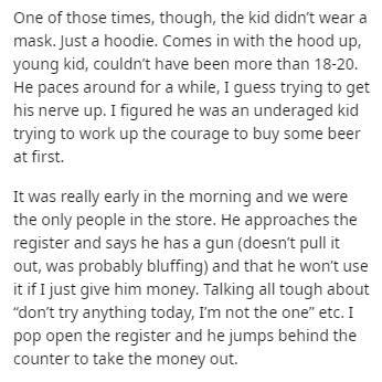 Text - One of those times, though, the kid didn't wear a mask. Just a hoodie. Comes in with the hood up, young kid, couldn't have been more than 18-20. He paces around for a while, I guess trying to get his nerve up. I figured he was an underaged kid trying to work up the courage to buy some beer at first. It was really early in the morning and we were the only people in the store. He approaches the register and says he has a gun (doesn't pull it out, was probably bluffing) and that he won't use