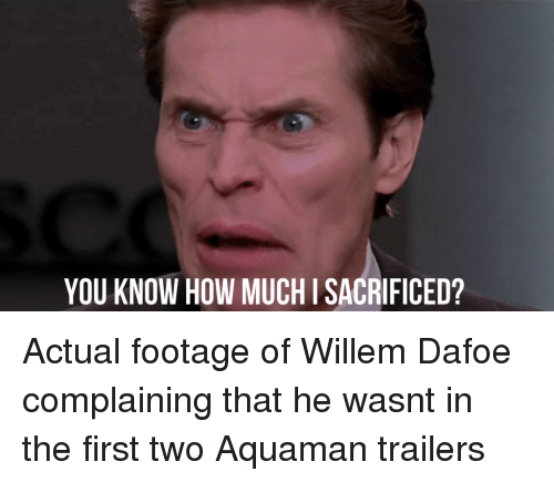 Face - SCO YOU KNOW HOW MUCH I SACRIFICED? Actual footage of Willem Dafoe complaining that he wasnt in the first two Aquaman trailers