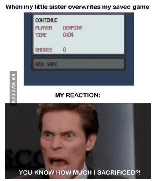 Face - When my little sister overwrites my saved game CONTINUE PLAYER TIME DERPINA 0:04 BADGES NEW GAME MY REACTION: SCO YOU KNOW HOW MUCH I SACRIFICED?! VIA 9GAG.COM