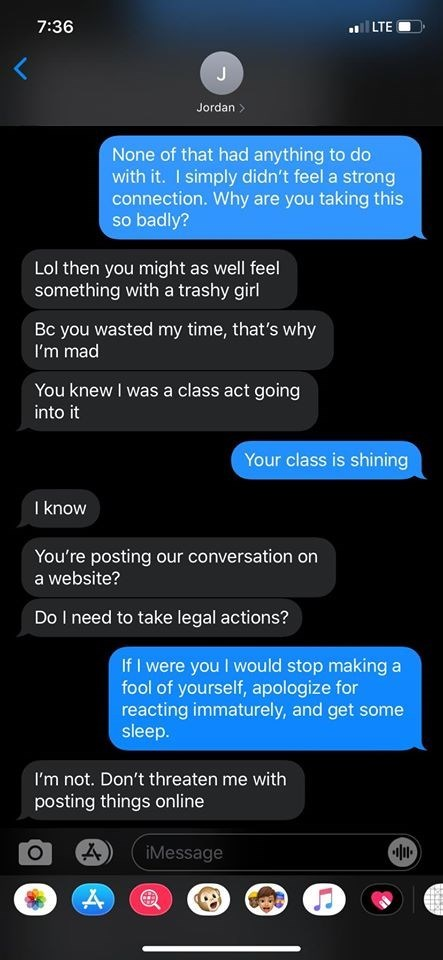 Text - 7:36 LTE Jordan > None of that had anything to do with it. I simply didn't feel a strong connection. Why are you taking this so badly? Lol then you might as well feel something with a trashy girl Bc you wasted my time, that's why I'm mad You knew I was a class act going into it Your class is shining I know You're posting our conversation on a website? Do I need to take legal actions? If I were you I would stop making a fool of yourself, apologize for reacting immaturely, and get some slee