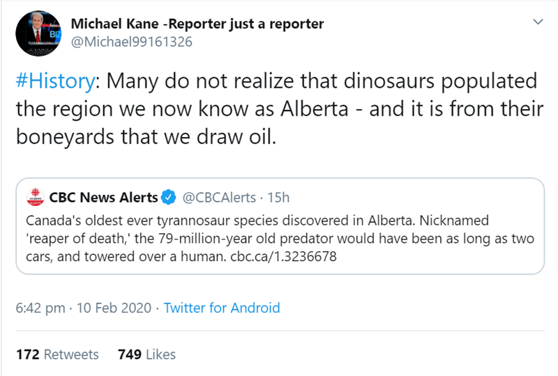 Text - Michael Kane -Reporter just a reporter BIZ @Michael99161326 #History: Many do not realize that dinosaurs populated the region we now know as Alberta - and it is from their boneyards that we draw oil. @CBCAlerts · 15h CBC News Alerts Canada's oldest ever tyrannosaur species discovered in Alberta. Nicknamed 'reaper of death,' the 79-million-year old predator would have been as long as two cars, and towered over a human. cbc.ca/1.3236678 6:42 pm · 10 Feb 2020 · Twitter for Android 749 Likes