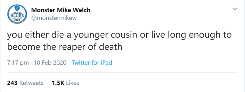 Text - Monster Mike Welch THERVS BLUES MUC AWA @monstermikew 2020 you either die a younger cousin or live long enough to become the reaper of death 7:17 pm · 10 Feb 2020 · Twitter for iPad 1.5K Likes 243 Retweets