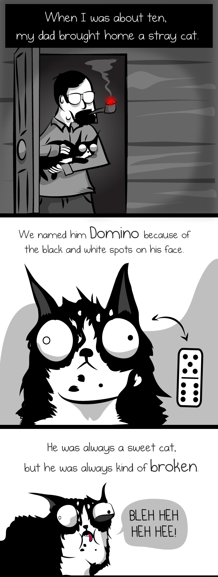 Cartoon - When I was about ten, my dad brought home a stray cat. We named him Domino because of the black and white spots on his face. He was always a sweet cat, but he was always kind of broken. BLEH HEH НЕН Н!