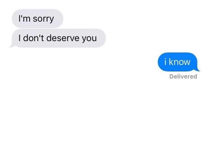 Text - I'm sorry I don't deserve you i know Delivered