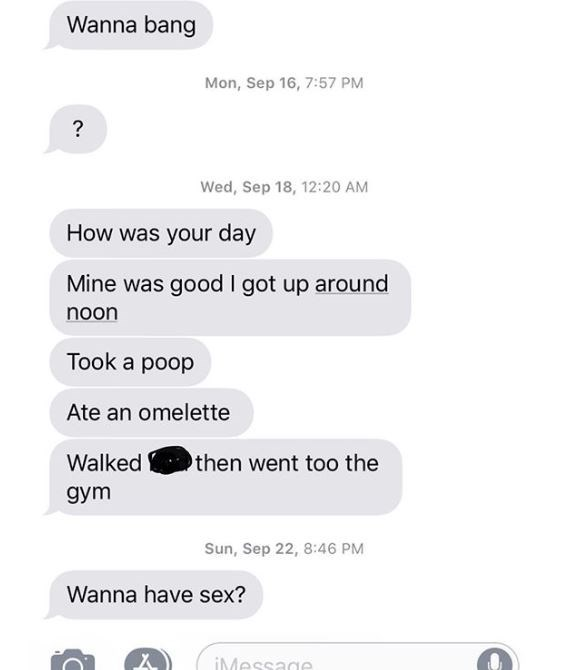 Text - Wanna bang Mon, Sep 16, 7:57 PM Wed, Sep 18, 12:20 AM How was your day Mine was good I got up around noon Took a poop Ate an omelette then went too the Walked дут Sun, Sep 22, 8:46 PM Wanna have sex? iMessage