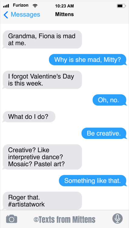 Text - ull Furizon ? 10:23 AM Messages Mittens Grandma, Fiona is mad at me. Why is she mad, Mitty? I forgot Valentine's Day is this week. Oh, no. What do I do? Be creative. Creative? Like interpretive dance? Mosaic? Pastel art? Something like that. Roger that. #artistatwork ©Texts from Mittens