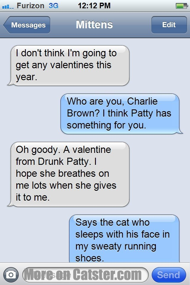 Text - 12:12 PM l Furizon 3G Mittens Edit Messages I don't think I'm going to get any valentines this year. Who are you, Charlie Brown? I think Patty has something for you. Oh goody. A valentine from Drunk Patty. I hope she breathes on me lots when she gives it to me. Says the cat who sleeps with his face in my sweaty running shoes. O More on Catster.com Send