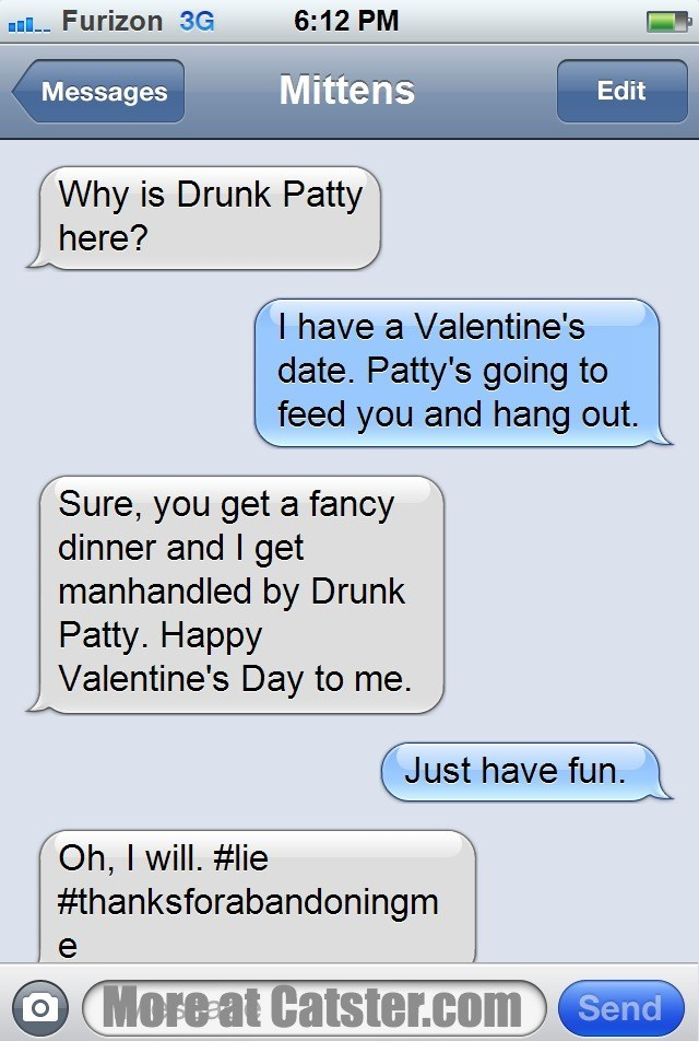 Text - 6:12 PM l Furizon 3G Mittens Edit Messages Why is Drunk Patty here? I have a Valentine's date. Patty's going to feed you and hang out. Sure, you get a fancy dinner and I get manhandled by Drunk Patty. Happy Valentine's Day to me. Just have fun. Oh, I will. #lie #thanksforabandoningm O More at Catster.com Send