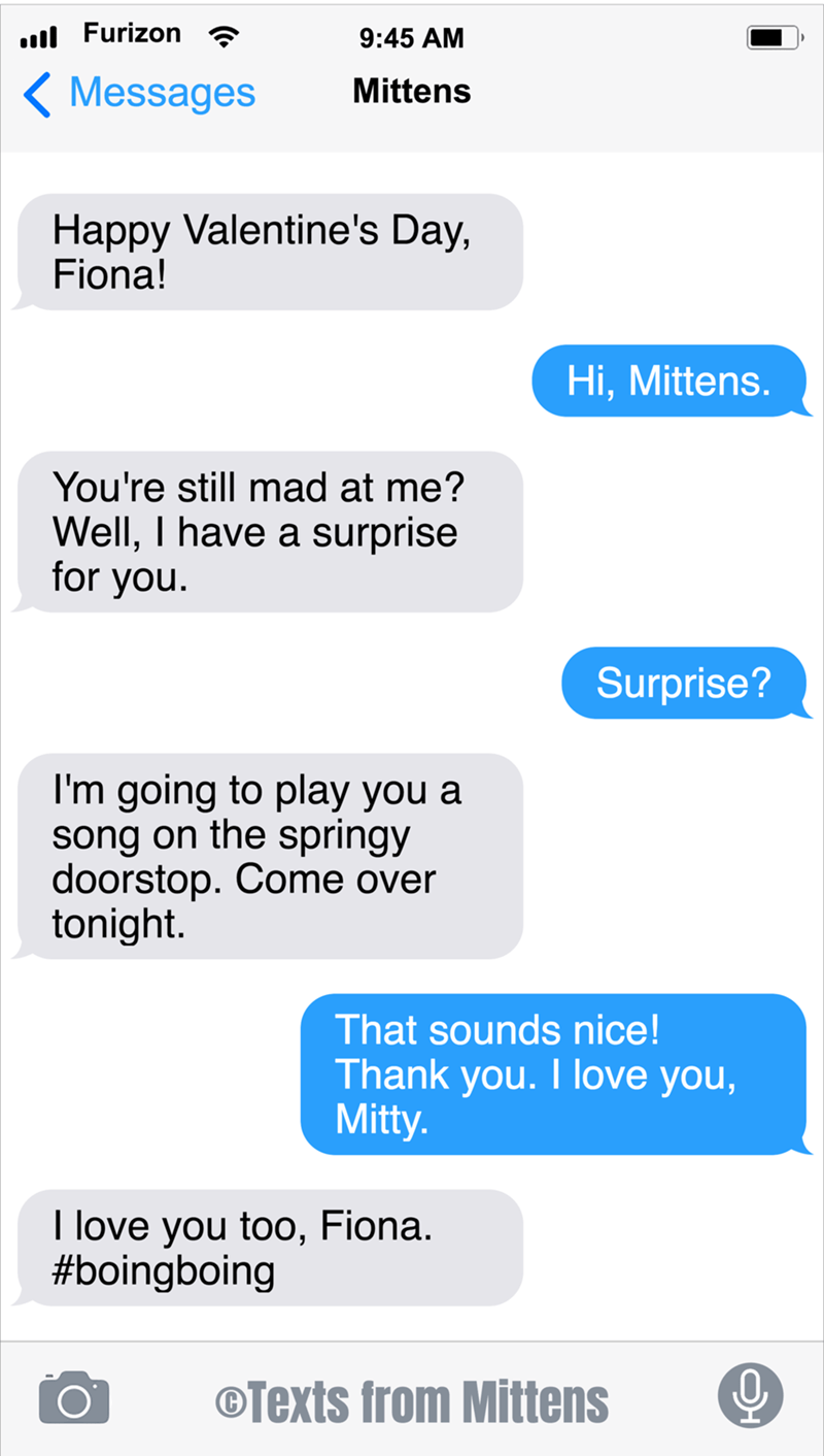 Text - ull Furizon 9:45 AM ( Messages Mittens Happy Valentine's Day, Fiona! Hi, Mittens. You're still mad at me? Well, I have a surprise for you. Surprise? I'm going to play you a song on the springy doorstop. Come over tonight. That sounds nice! Thank you. I love you, Mitty. I love you too, Fiona. #boingboing ©Texts from Mittens