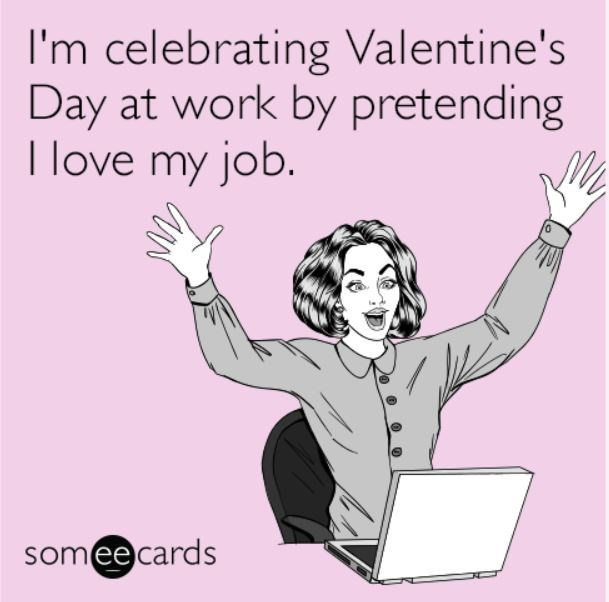 Text - I'm celebrating Valentine's Day at work by pretending I love my job. somee cards