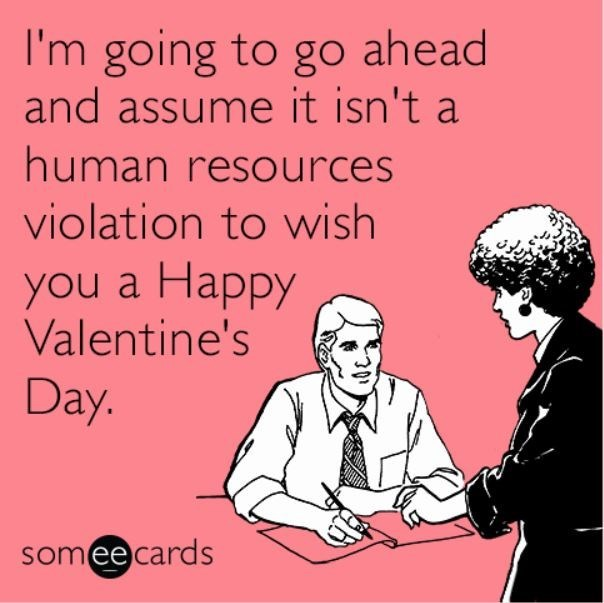 Text - I'm going to go ahead and assume it isn't a human resources violation to wish you a Happy Valentine's Day. somee cards