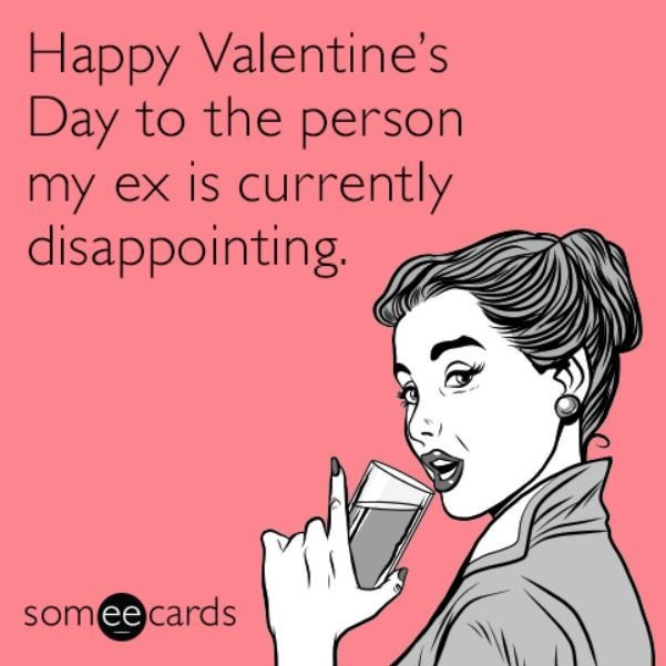 Text - Happy Valentine's Day to the person my ex is currently disappointing. somee cards