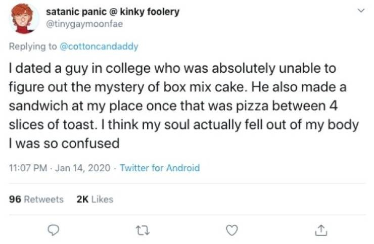 Text - satanic panic @ kinky foolery @tinygaymoonfae Replying to @cottoncandaddy I dated a guy in college who was absolutely unable to figure out the mystery of box mix cake. He also made a sandwich at my place once that was pizza between 4 slices of toast. I think my soul actually fell out of my body I was so confused 11:07 PM Jan 14, 2020 Twitter for Android 96 Retweets 2K Likes