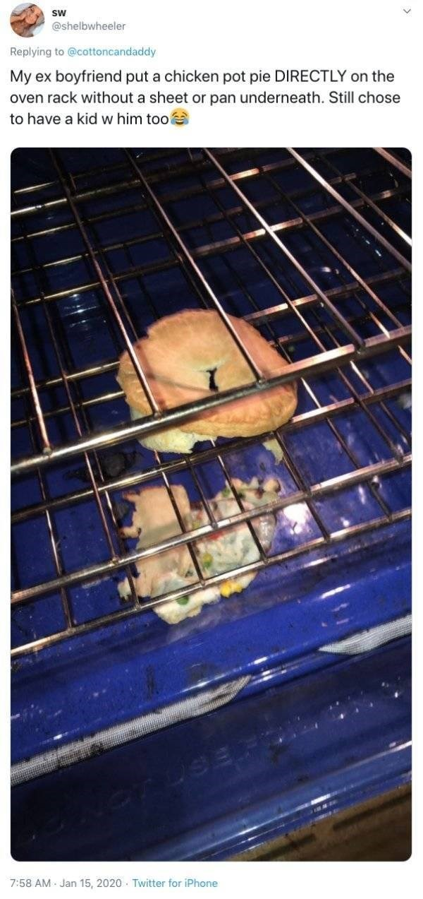 Rat - sw @shelbwheeler Replying to @cottoncandaddy My ex boyfriend put a chicken pot pie DIRECTLY on the oven rack without a sheet or pan underneath. Still chose to have a kid w him too TUSEI 7:58 AM - Jan 15, 2020 Twitter for iPhone