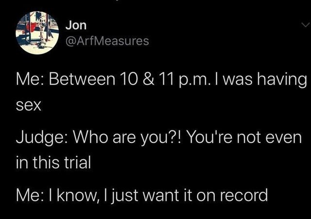 Text - Jon @ArfMeasures Me: Between 10 & 11 p.m. I was having sex Judge: Who are you?! You're not even in this trial Me: I know, I just want it on record