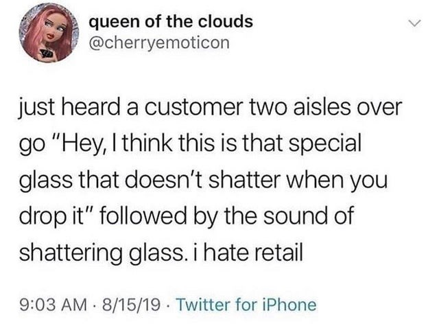 "Text - queen of the clouds @cherryemoticon just heard a customer two aisles over go ""Hey, I think this is that special glass that doesn't shatter when you drop it"" followed by the sound of shattering glass. i hate retail 9:03 AM 8/15/19 Twitter for iPhone"
