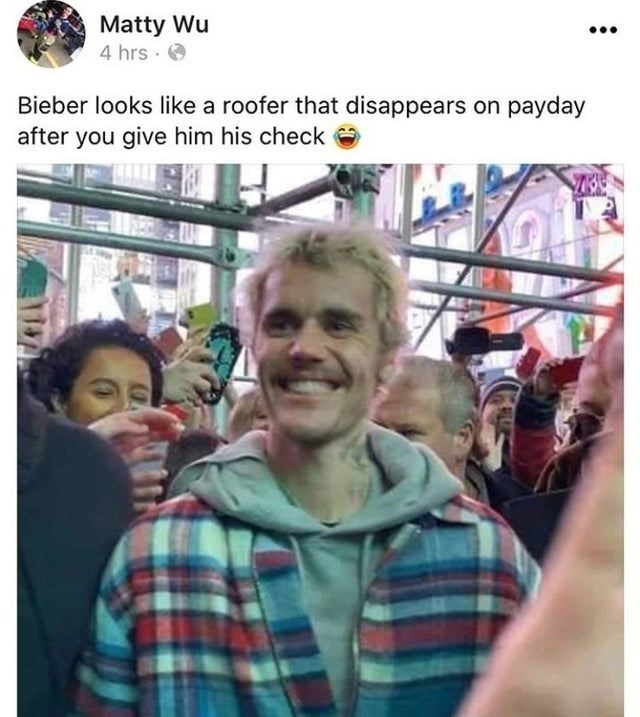 People - Matty Wu 4 hrs. Bieber looks like a roofer that disappears on payday after you give him his check