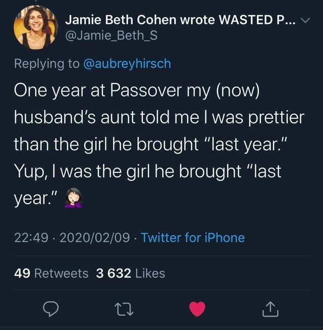 "Text - Jamie Beth Cohen wrote WASTED P... @Jamie_Beth_S Replying to @aubreyhirsch One year at Passover my (now) husband's aunt told me I was prettier than the girl he brought ""last year."" Yup, I was the girl he brought ""last year."" 22:49 · 2020/02/09 · Twitter for iPhone 49 Retweets 3 632 Likes"