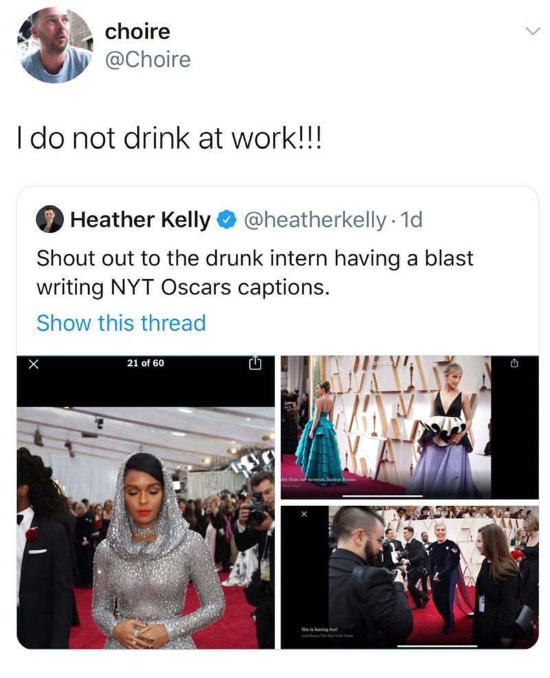 Text - choire @Choire I do not drink at work!!! O Heather Kelly O @heatherkelly · 1d Shout out to the drunk intern having a blast writing NYT Oscars captions. Show this thread {AT 21 of 60 des from her nemesis, Saoirse Ronan. She is having fun Ah Han/The New Yk Tie