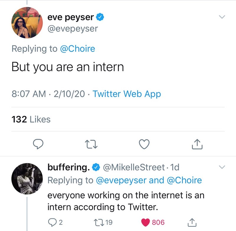 Text - eve peyser @evepeyser Replying to @Choire But you are an intern 8:07 AM · 2/10/20 · Twitter Web App 132 Likes @MikelleStreet · 1d buffering. O Replying to @evepeyser and @Choire everyone working on the internet is an intern according to Twitter. Q2 27 19 806