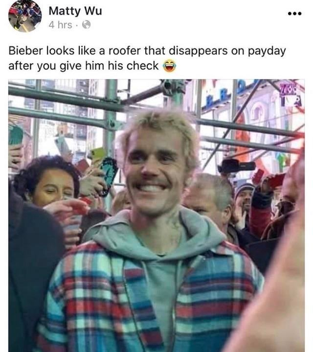 People - Matty Wu 4 hrs · O Bieber looks like a roofer that disappears on payday after you give him his check