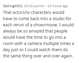 Text - Text - Daking4001 10.6k points · 16 hours ago That actors/tv characters would have to come back into a studio for each rerun of a show/movie. I would always be so amazed that people would have the time to go into a room with a camera multiple times a day just so I could watch them do the same thing over and over again.